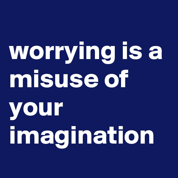 worrying is a  misuse of your imagination