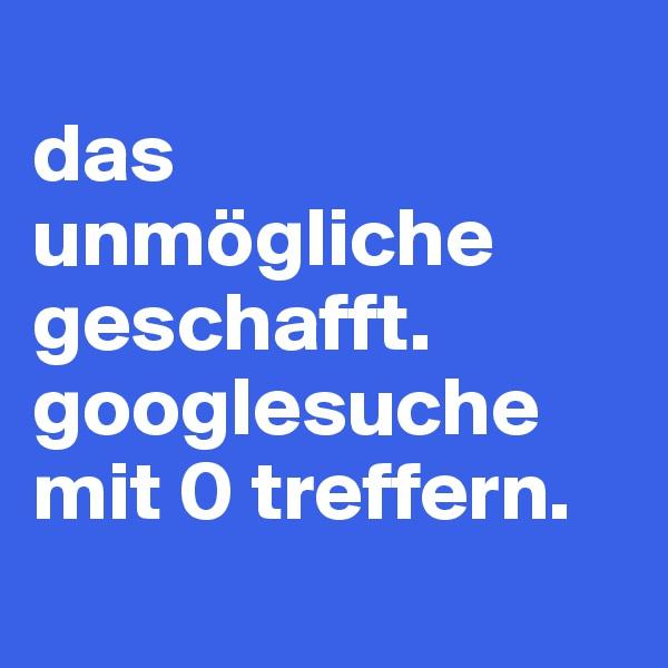 das unmögliche geschafft. googlesuche mit 0 treffern.