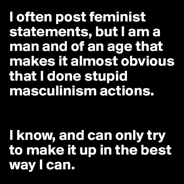I often post feminist statements, but I am a man and of an age that makes it almost obvious that I done stupid masculinism actions.   I know, and can only try to make it up in the best way I can.