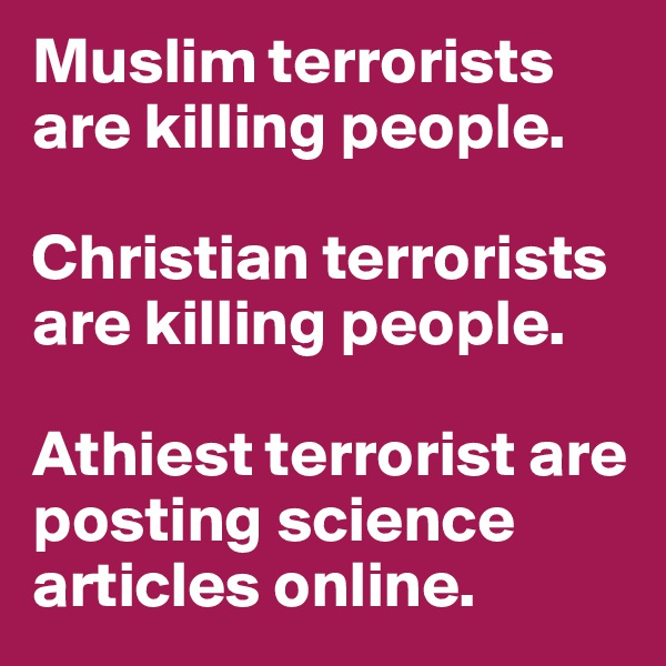 Muslim terrorists are killing people.   Christian terrorists are killing people.   Athiest terrorist are posting science articles online.