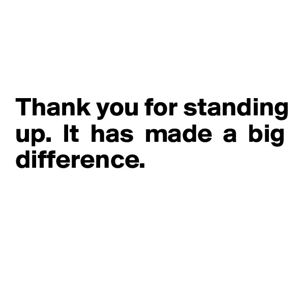 Thank you for standing  up.  It  has  made  a  big  difference.