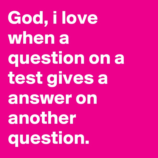 God, i love when a question on a test gives a answer on another question.