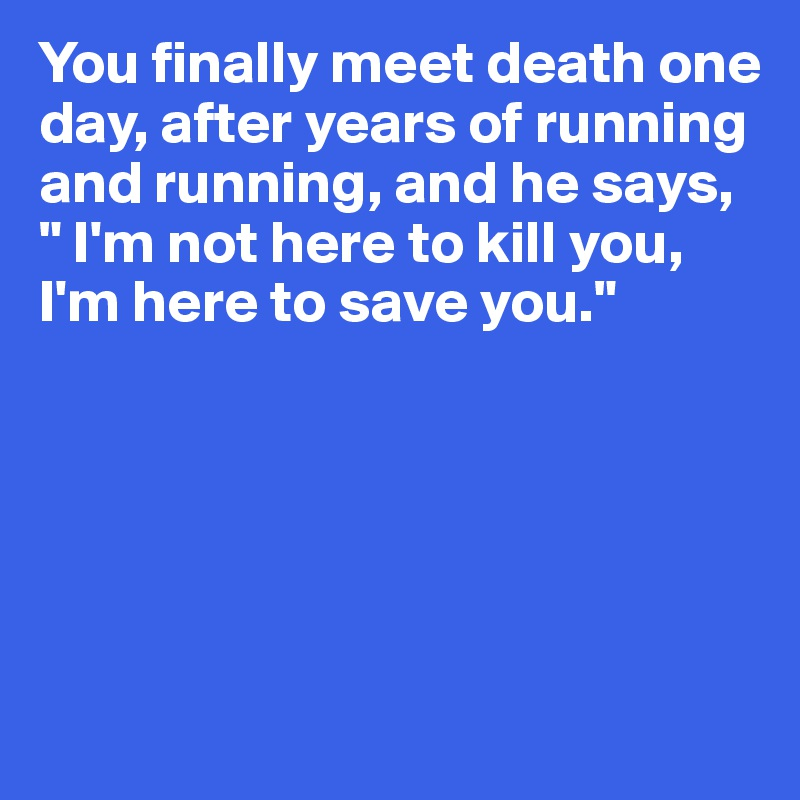 "You finally meet death one day, after years of running and running, and he says, "" I'm not here to kill you, I'm here to save you."""