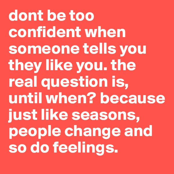 dont be too confident when someone tells you they like you. the real question is, until when? because just like seasons, people change and so do feelings.