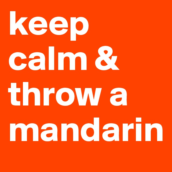 keep calm & throw a mandarin