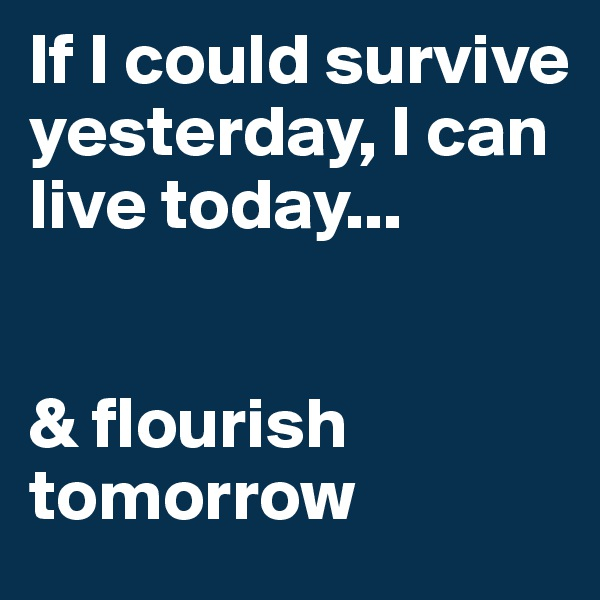 If I could survive yesterday, I can live today...   & flourish tomorrow