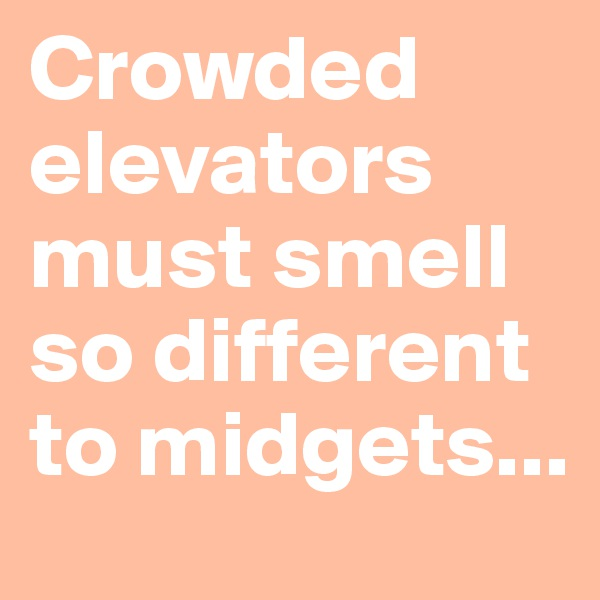 Crowded elevators must smell so different to midgets...