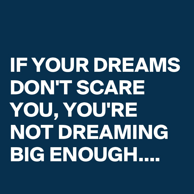 IF YOUR DREAMS DON'T SCARE YOU, YOU'RE NOT DREAMING BIG ENOUGH....