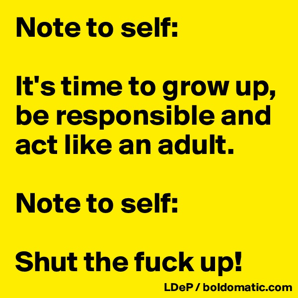 Note to self:  It's time to grow up, be responsible and act like an adult.   Note to self:  Shut the fuck up!