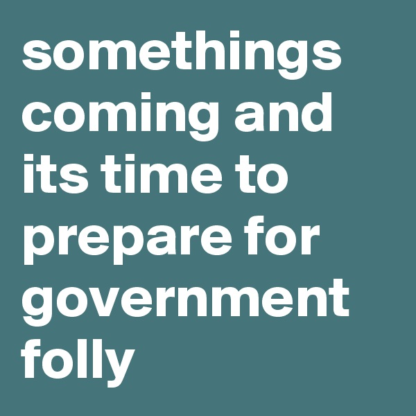 somethings coming and its time to prepare for government folly