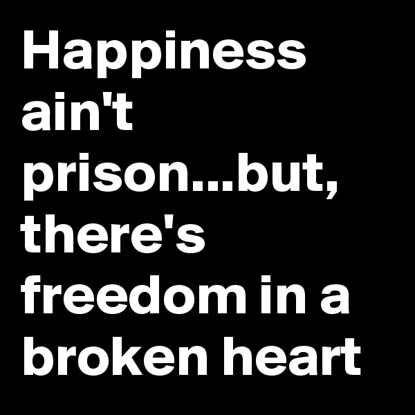 Happiness ain't prison...but, there's freedom in a broken heart