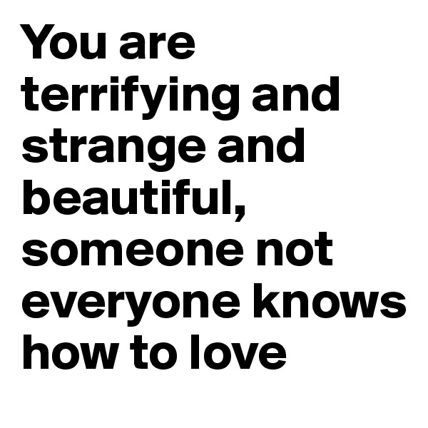 You are terrifying and strange and beautiful, someone not everyone knows how to love