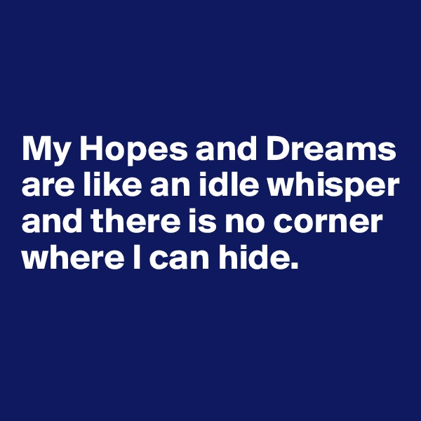 My Hopes and Dreams are like an idle whisper and there is no corner where I can hide.