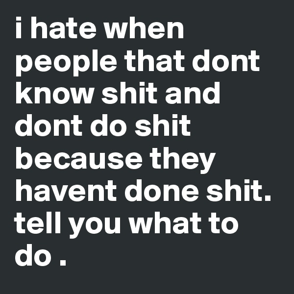 i hate when people that dont know shit and dont do shit because they havent done shit. tell you what to do .