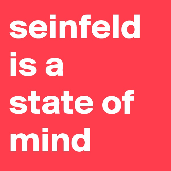 seinfeld is a state of mind