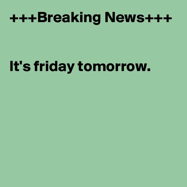 +++Breaking News+++   It's friday tomorrow.