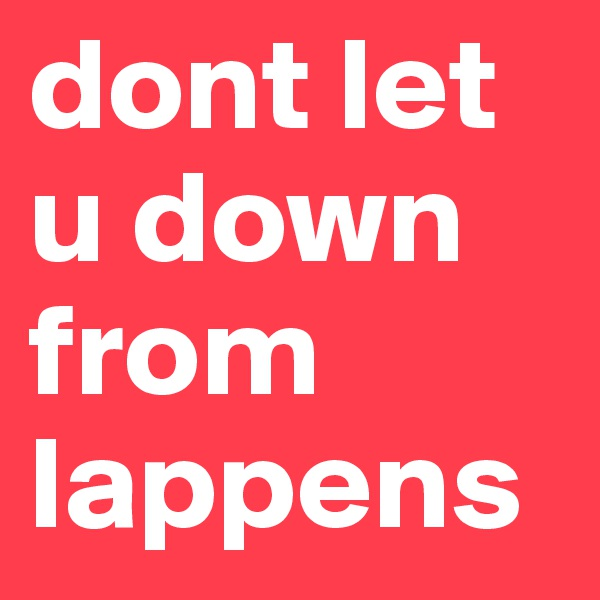 dont let u down from lappens