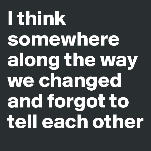 I think somewhere along the way we changed and forgot to tell each other