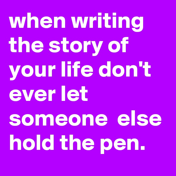 when writing the story of your life don't  ever let someone  else hold the pen.