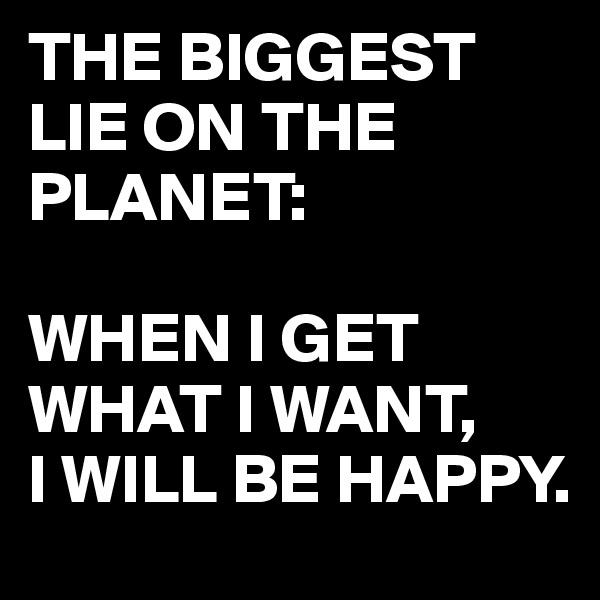 THE BIGGEST LIE ON THE PLANET:  WHEN I GET WHAT I WANT, I WILL BE HAPPY.