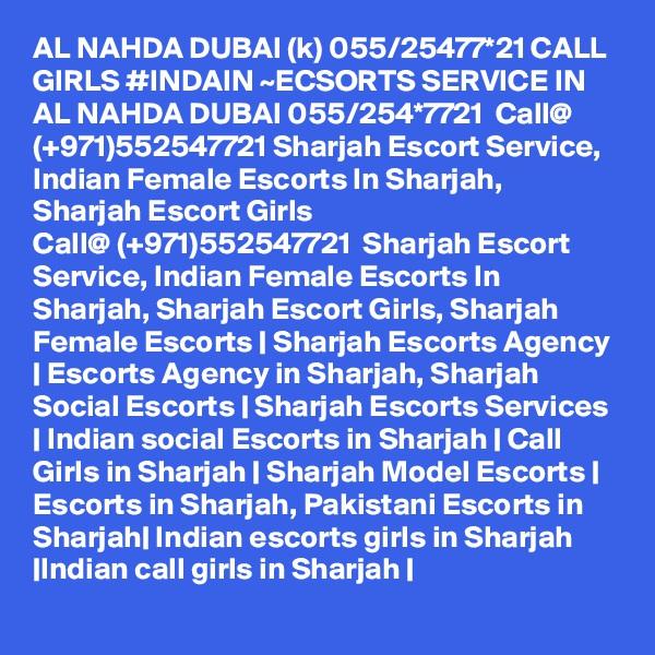 AL NAHDA DUBAI (k) 055/25477*21 CALL GIRLS #INDAIN ~ECSORTS SERVICE IN AL NAHDA DUBAI 055/254*7721  Call@ (+971)552547721 Sharjah Escort Service, Indian Female Escorts In Sharjah, Sharjah Escort Girls Call@ (+971)552547721  Sharjah Escort Service, Indian Female Escorts In Sharjah, Sharjah Escort Girls, Sharjah Female Escorts | Sharjah Escorts Agency | Escorts Agency in Sharjah, Sharjah Social Escorts | Sharjah Escorts Services | Indian social Escorts in Sharjah | Call Girls in Sharjah | Sharjah Model Escorts | Escorts in Sharjah, Pakistani Escorts in Sharjah| Indian escorts girls in Sharjah |Indian call girls in Sharjah |