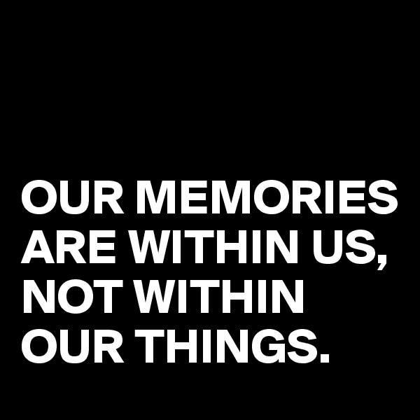 OUR MEMORIES ARE WITHIN US, NOT WITHIN OUR THINGS.