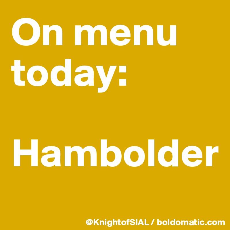 On menu today:  Hambolder
