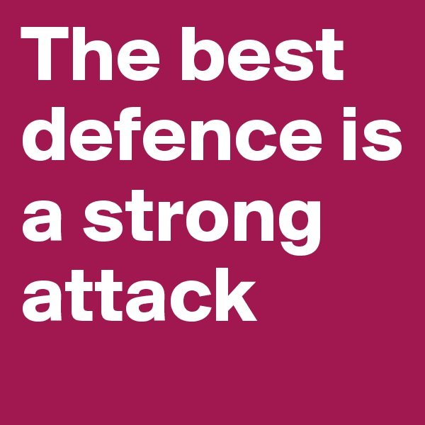 The best defence is a strong attack