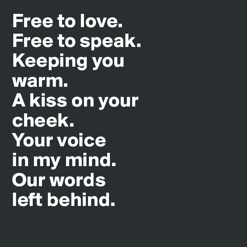 Free to love.  Free to speak.  Keeping you  warm.  A kiss on your  cheek.  Your voice  in my mind.  Our words  left behind.