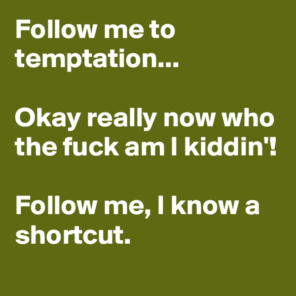 Follow me to temptation...  Okay really now who the fuck am I kiddin'!  Follow me, I know a shortcut.