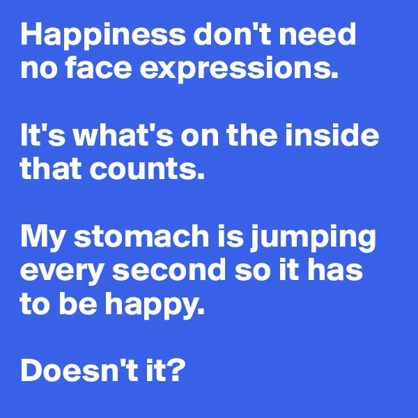 Happiness don't need no face expressions.  It's what's on the inside that counts.  My stomach is jumping every second so it has to be happy.   Doesn't it?