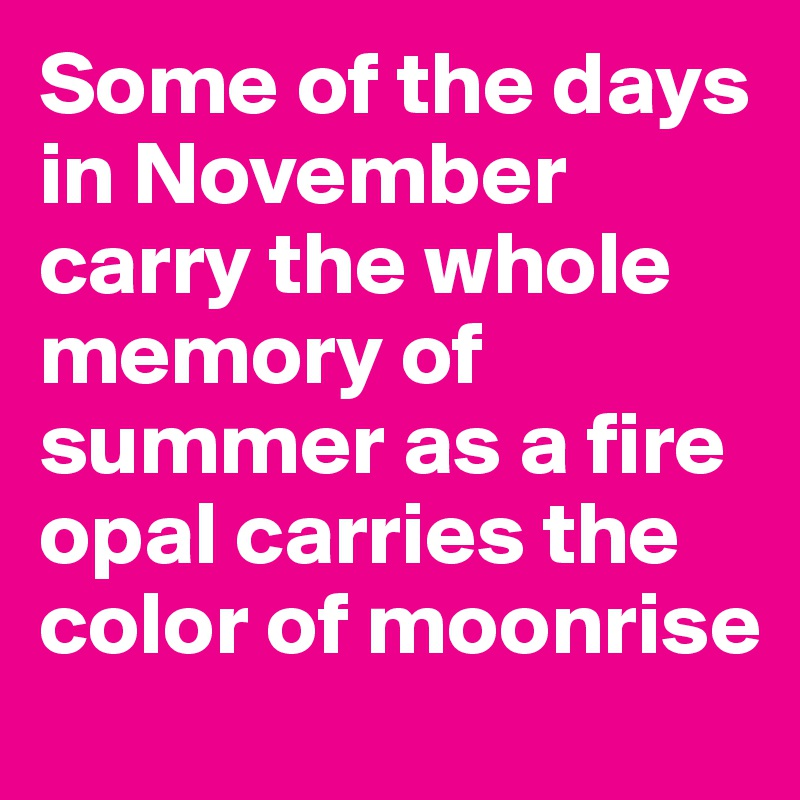Some of the days in November carry the whole memory of summer as a fire opal carries the color of moonrise