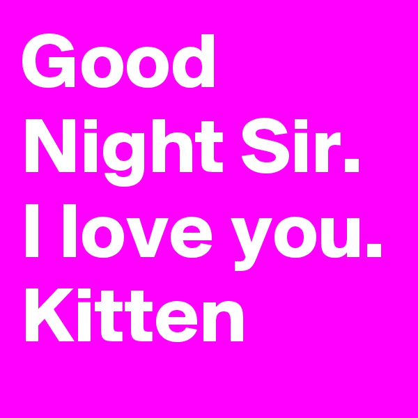 Good Night Sir. I love you. Kitten