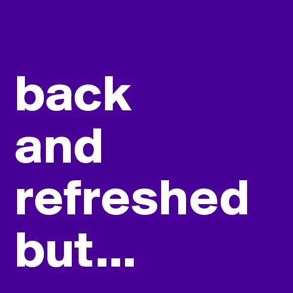 back  and refreshed but...