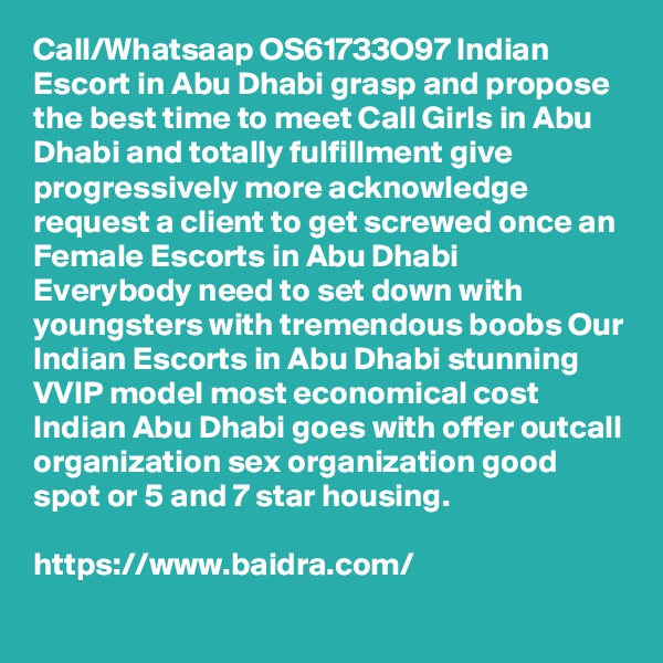 Call/Whatsaap OS61733O97 Indian Escort in Abu Dhabi grasp and propose the best time to meet Call Girls in Abu Dhabi and totally fulfillment give progressively more acknowledge request a client to get screwed once an Female Escorts in Abu Dhabi Everybody need to set down with youngsters with tremendous boobs Our Indian Escorts in Abu Dhabi stunning VVIP model most economical cost Indian Abu Dhabi goes with offer outcall organization sex organization good spot or 5 and 7 star housing.  https://www.baidra.com/