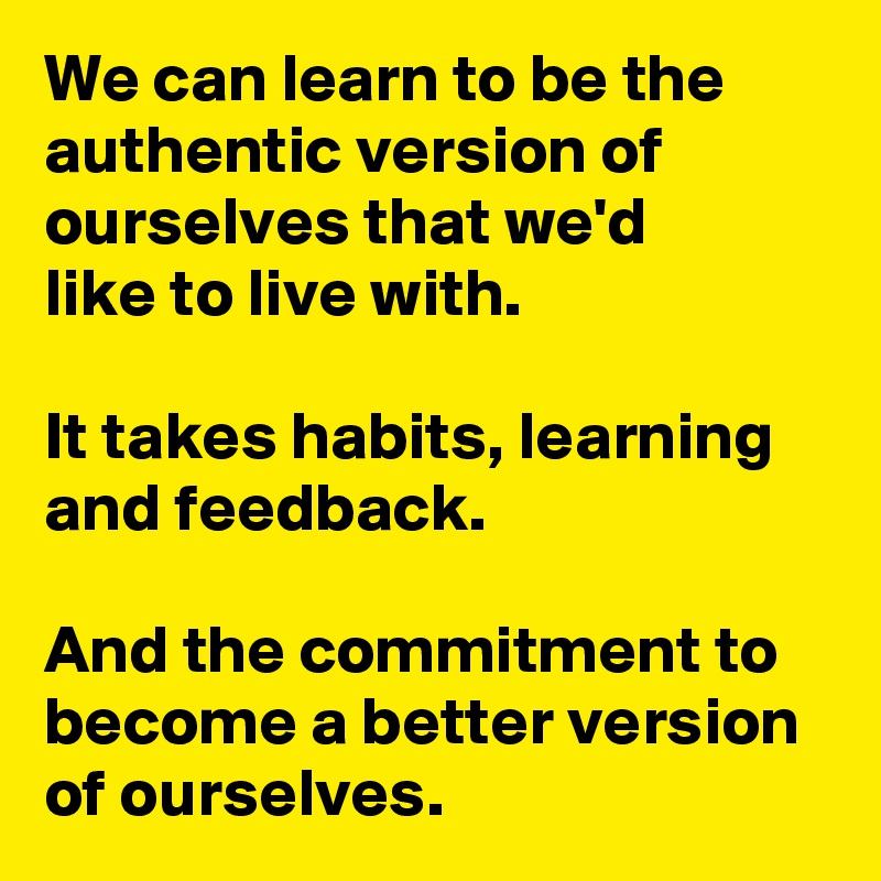 We can learn to be the authentic version of ourselves that we'd  like to live with.  It takes habits, learning and feedback.  And the commitment to become a better version of ourselves.
