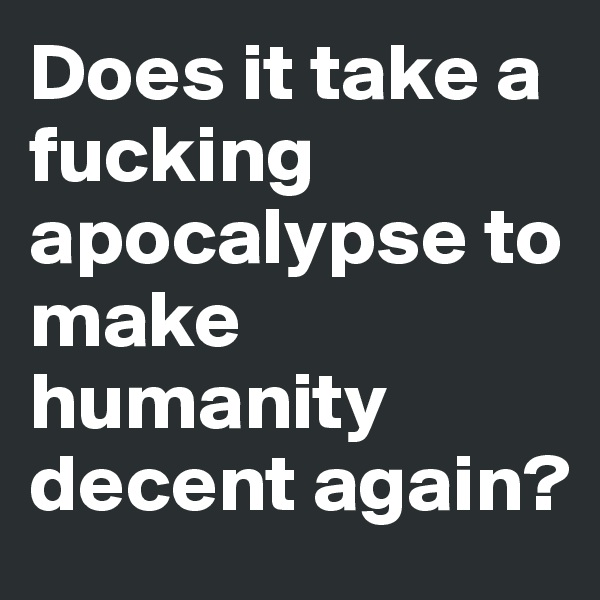 Does it take a fucking apocalypse to make humanity decent again?