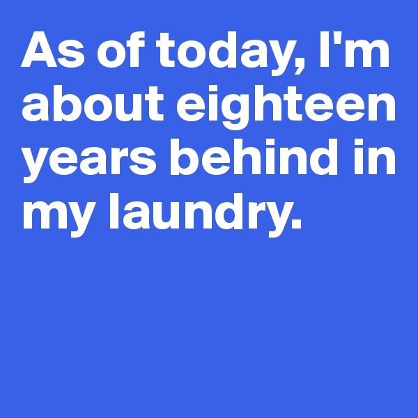 As of today, I'm about eighteen years behind in my laundry.