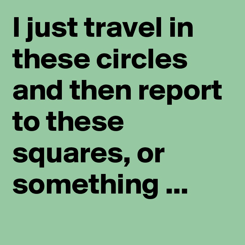 I just travel in these circles and then report to these squares, or something ...