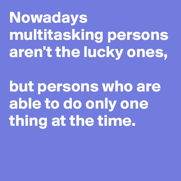 Nowadays multitasking persons aren't the lucky ones,  but persons who are able to do only one thing at the time.             ????