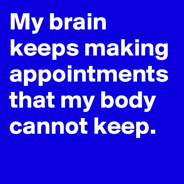 My brain keeps making appointments that my body cannot keep.