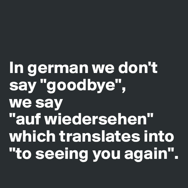 "In german we don't say ""goodbye"",  we say  ""auf wiedersehen"" which translates into ""to seeing you again""."