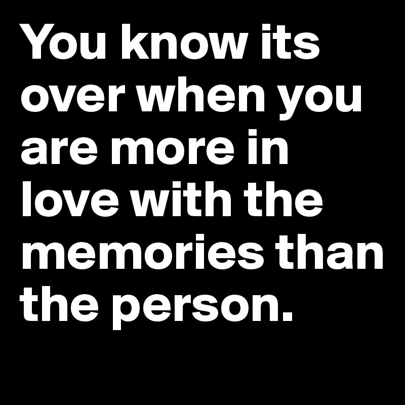You know its over when you are more in love with the memories than the person.