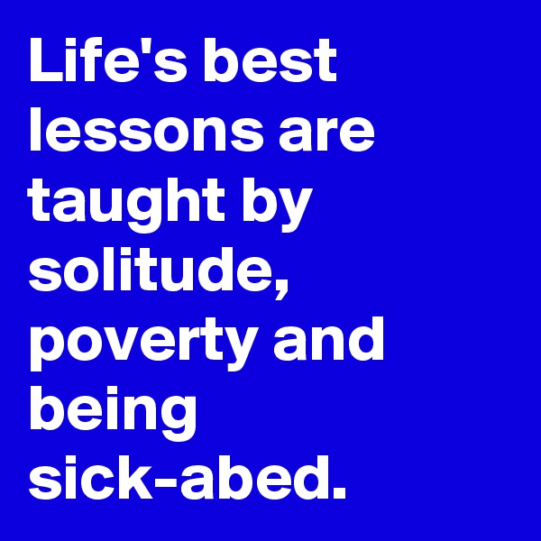 Life's best lessons are taught by solitude, poverty and being sick-abed.
