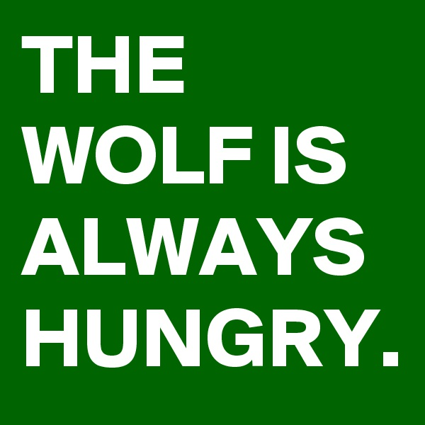THE WOLF IS ALWAYS HUNGRY.
