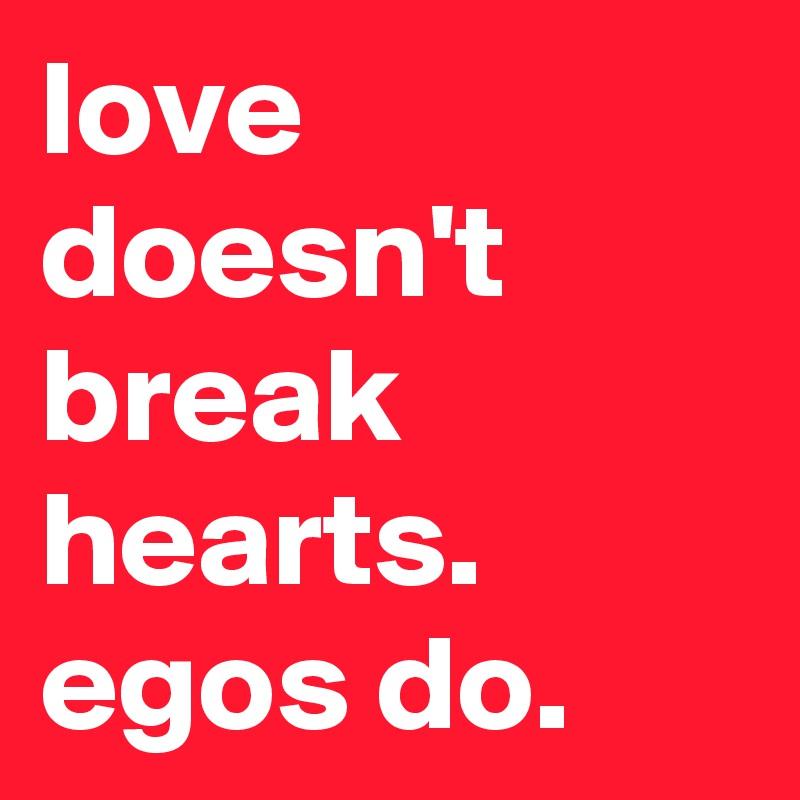 love doesn't break hearts.  egos do.