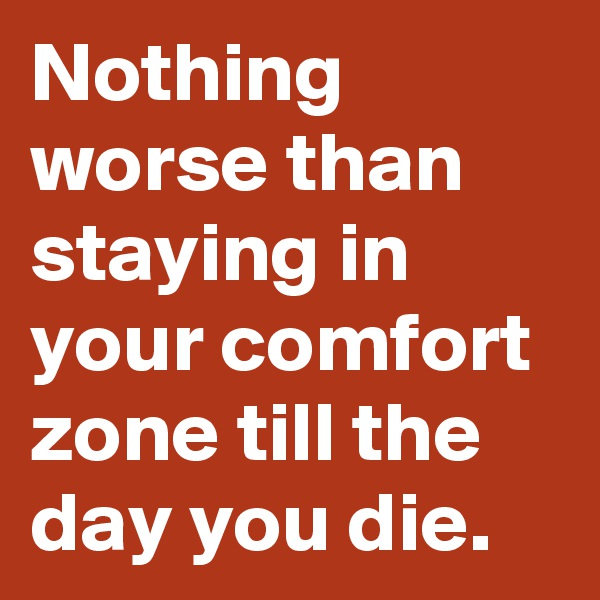 Nothing worse than staying in your comfort zone till the day you die.