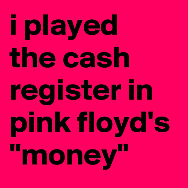 """i played the cash register in pink floyd's """"money"""""""