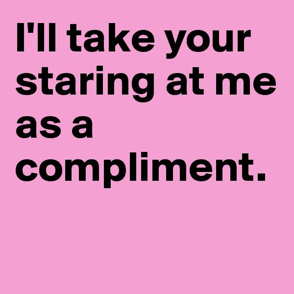 I'll take your staring at me as a compliment.