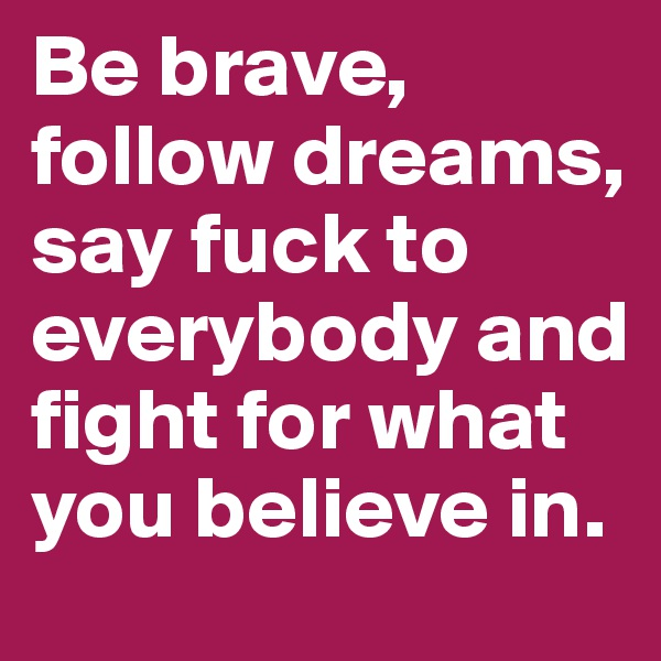 Be brave, follow dreams, say fuck to everybody and fight for what you believe in.